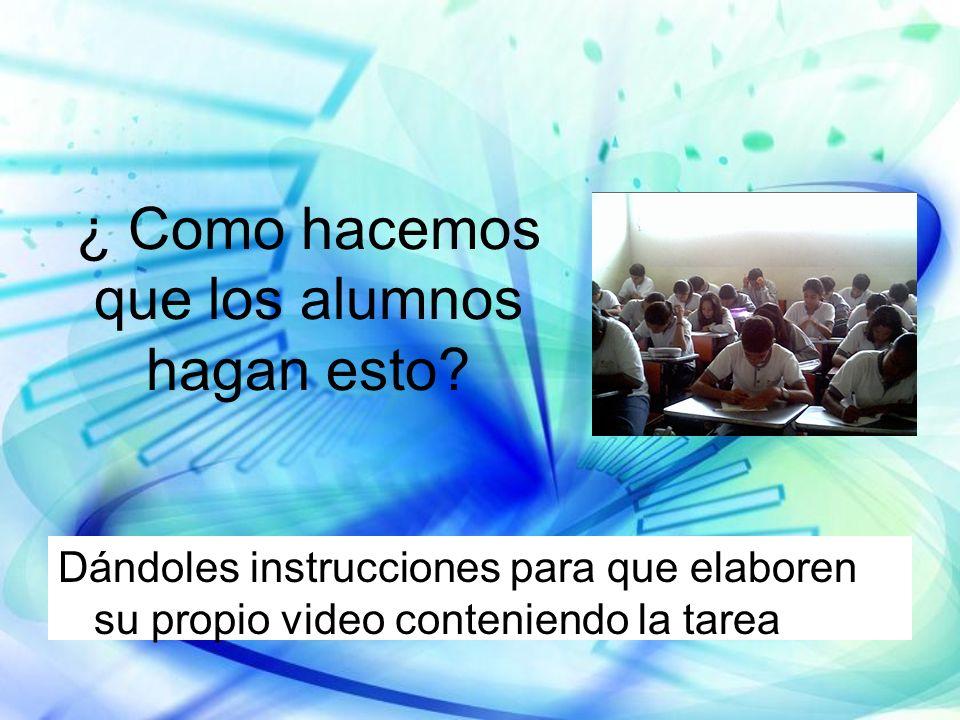 ¿ Como hacemos que los alumnos hagan esto? Dándoles instrucciones para que elaboren su propio video conteniendo la tarea