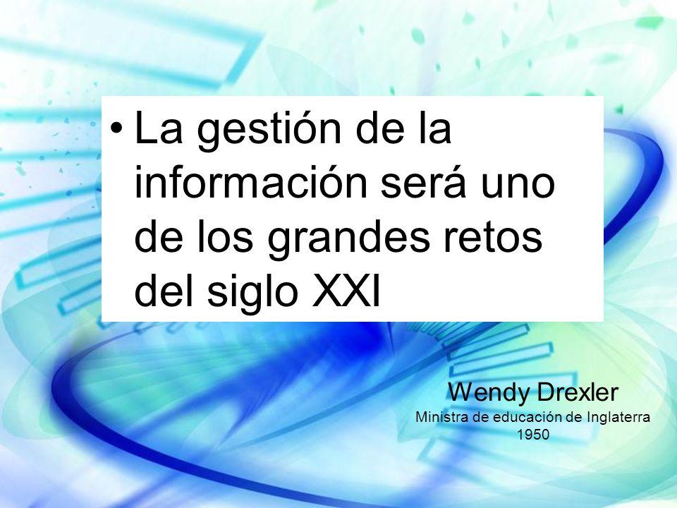 La gestión de la información será uno de los grandes retos del siglo XXI Wendy Drexler Ministra de educación de Inglaterra 1950