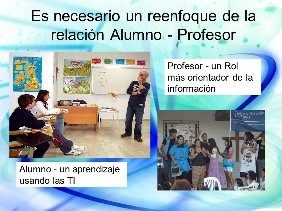 Es necesario un reenfoque de la relación Alumno - Profesor Profesor - un Rol más orientador de la información Alumno - un aprendizaje usando las TI