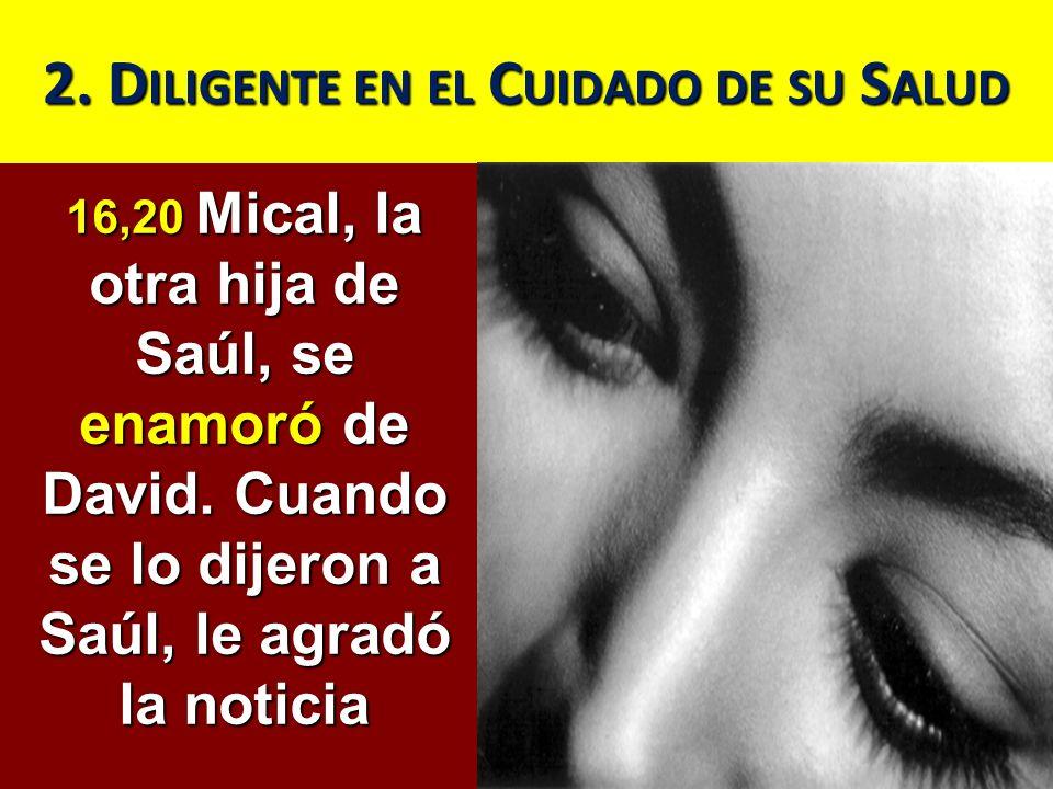 2. D ILIGENTE EN EL C UIDADO DE SU S ALUD 16,20 Mical, la otra hija de Saúl, se enamoró de David. Cuando se lo dijeron a Saúl, le agradó la noticia