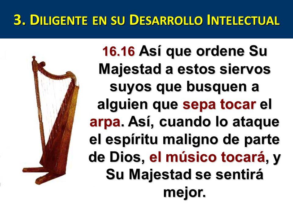 3. D ILIGENTE EN SU D ESARROLLO I NTELECTUAL 16.16 Así que ordene Su Majestad a estos siervos suyos que busquen a alguien que sepa tocar el arpa. Así,