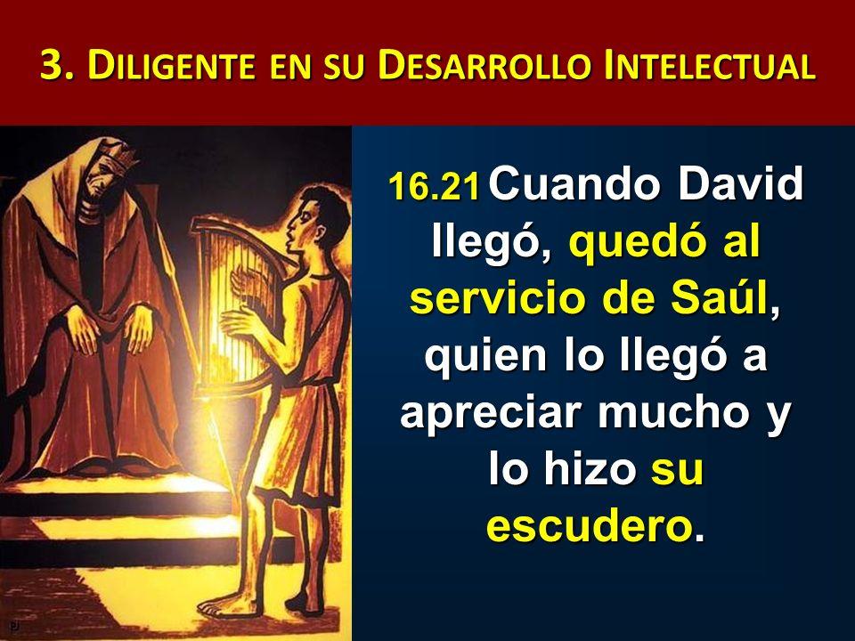 3. D ILIGENTE EN SU D ESARROLLO I NTELECTUAL 16.21 Cuando David llegó, quedó al servicio de Saúl, quien lo llegó a apreciar mucho y lo hizo su escuder