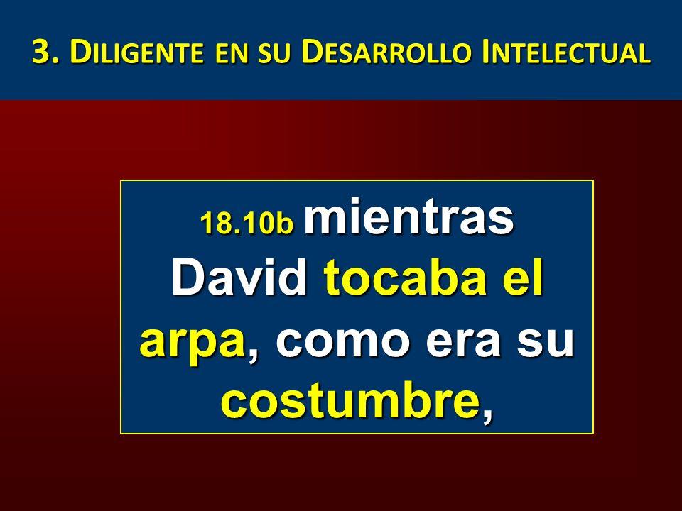 3. D ILIGENTE EN SU D ESARROLLO I NTELECTUAL 18.10b mientras David tocaba el arpa, como era su costumbre,