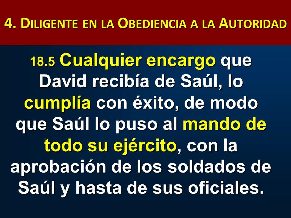 4. D ILIGENTE EN LA O BEDIENCIA A LA A UTORIDAD 18.5 Cualquier encargo que David recibía de Saúl, lo cumplía con éxito, de modo que Saúl lo puso al ma