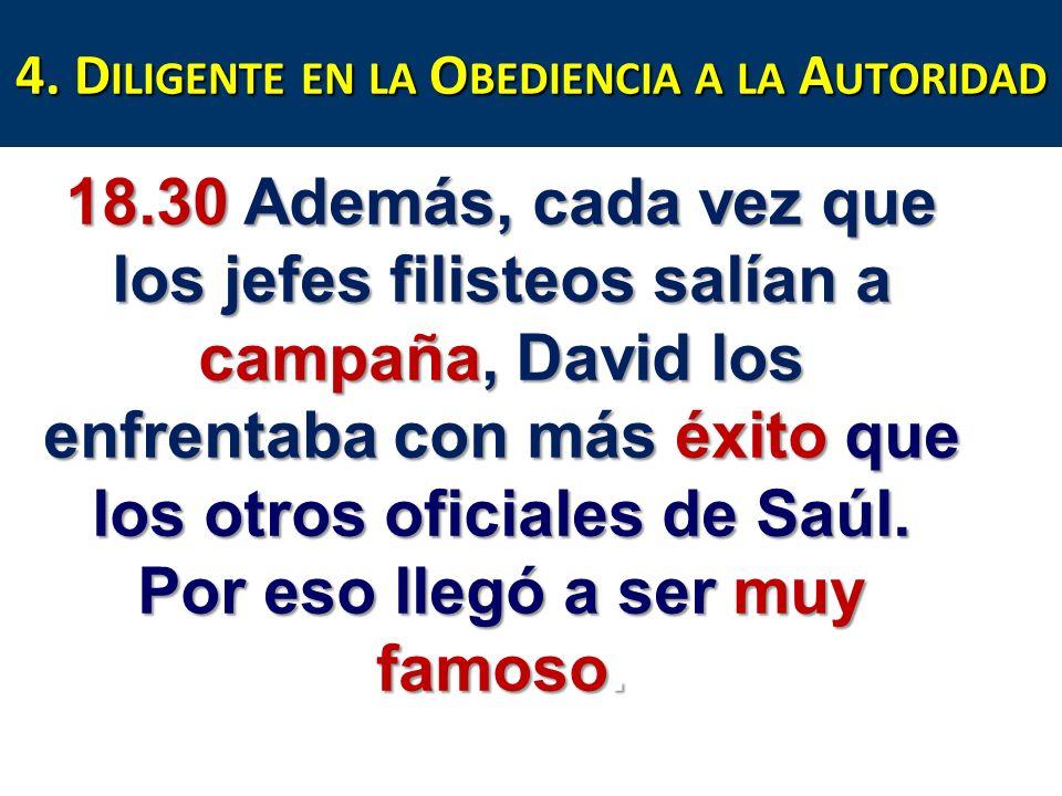 4. D ILIGENTE EN LA O BEDIENCIA A LA A UTORIDAD 18.30 Además, cada vez que los jefes filisteos salían a campaña, David los enfrentaba con más éxito qu
