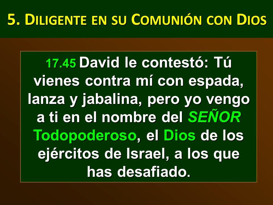 5. D ILIGENTE EN SU C OMUNIÓN CON D IOS 17.45 David le contestó: Tú vienes contra mí con espada, lanza y jabalina, pero yo vengo a ti en el nombre del