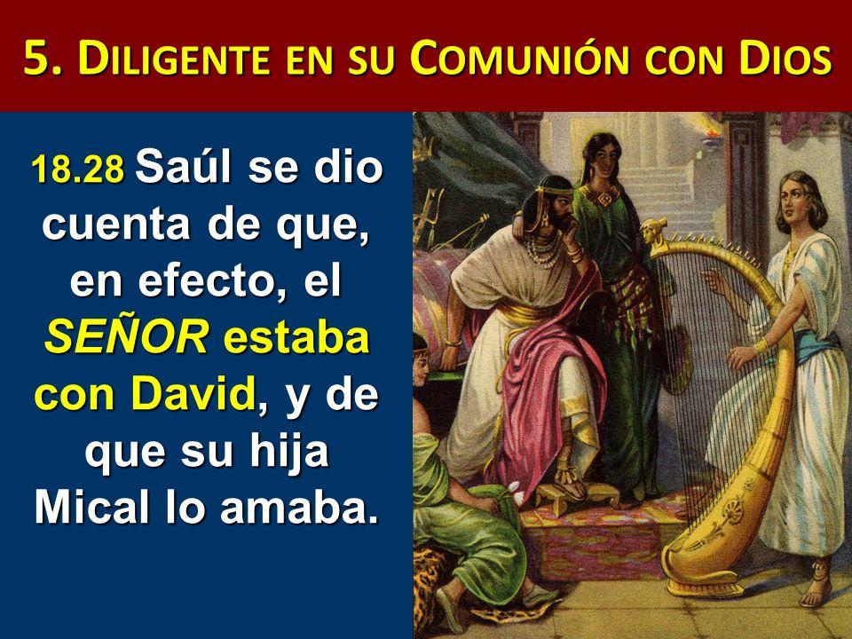 5. D ILIGENTE EN SU C OMUNIÓN CON D IOS 18.28 Saúl se dio cuenta de que, en efecto, el SEÑOR estaba con David, y de que su hija Mical lo amaba.