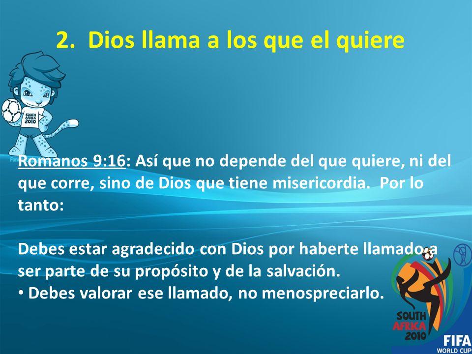 2. Dios llama a los que el quiere Romanos 9:16: Así que no depende del que quiere, ni del que corre, sino de Dios que tiene misericordia. Por lo tanto