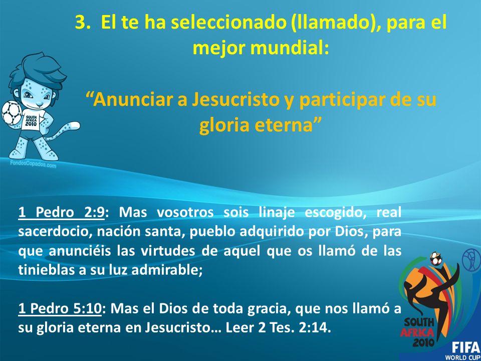 3. El te ha seleccionado (llamado), para el mejor mundial: Anunciar a Jesucristo y participar de su gloria eterna 1 Pedro 2:9: Mas vosotros sois linaj