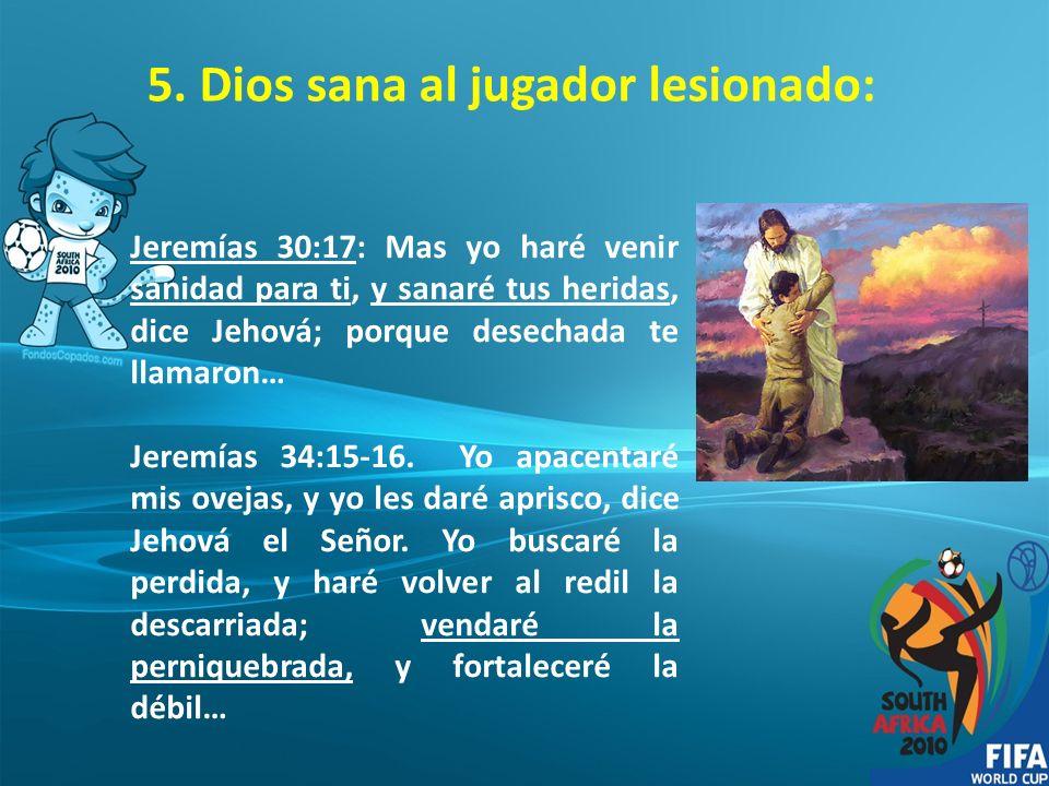 5. Dios sana al jugador lesionado: Jeremías 30:17: Mas yo haré venir sanidad para ti, y sanaré tus heridas, dice Jehová; porque desechada te llamaron…