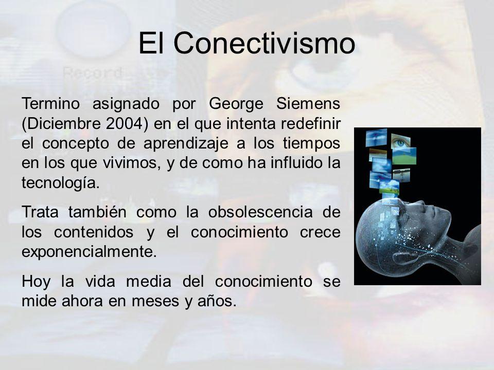 El Conectivismo Termino asignado por George Siemens (Diciembre 2004) en el que intenta redefinir el concepto de aprendizaje a los tiempos en los que v