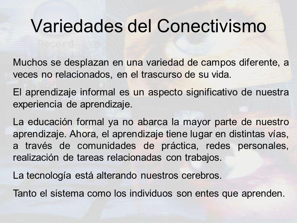 Variedades del Conectivismo Muchos se desplazan en una variedad de campos diferente, a veces no relacionados, en el trascurso de su vida. El aprendiza