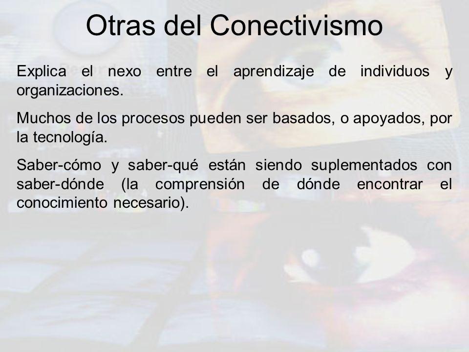 Otras del Conectivismo Explica el nexo entre el aprendizaje de individuos y organizaciones. Muchos de los procesos pueden ser basados, o apoyados, por