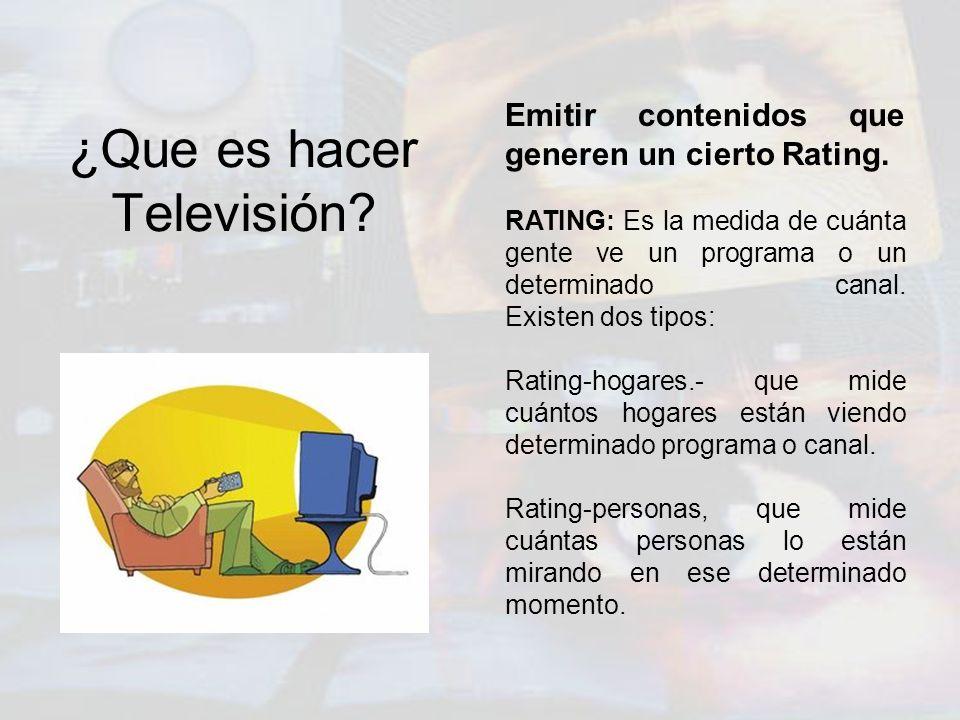¿Que es hacer Televisión? Emitir contenidos que generen un cierto Rating. RATING: Es la medida de cuánta gente ve un programa o un determinado canal.