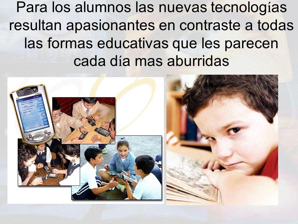 Para los alumnos las nuevas tecnolog í as resultan apasionantes en contraste a todas las formas educativas que les parecen cada d í a mas aburridas