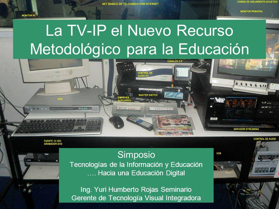 La TV-IP el Nuevo Recurso Metodológico para la Educación Simposio Tecnologías de la Información y Educación …. Hacia una Educación Digital Ing. Yuri H