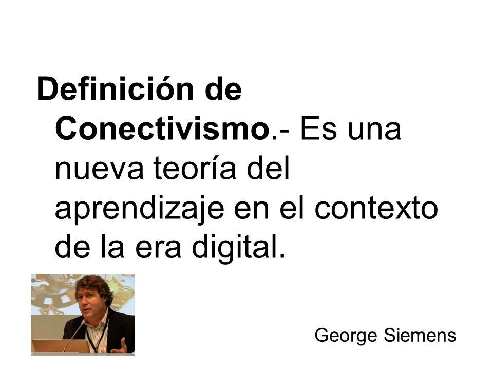 Definición de Conectivismo.- Es una nueva teoría del aprendizaje en el contexto de la era digital. George Siemens