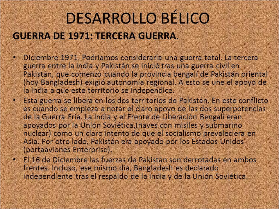 DESARROLLO BÉLICO GUERRA DE 1971: TERCERA GUERRA. Diciembre 1971. Podríamos considerarla una guerra total. La tercera guerra entre la India y Pakistán