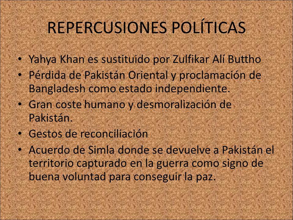 REPERCUSIONES POLÍTICAS Yahya Khan es sustituido por Zulfikar Alí Buttho Pérdida de Pakistán Oriental y proclamación de Bangladesh como estado indepen