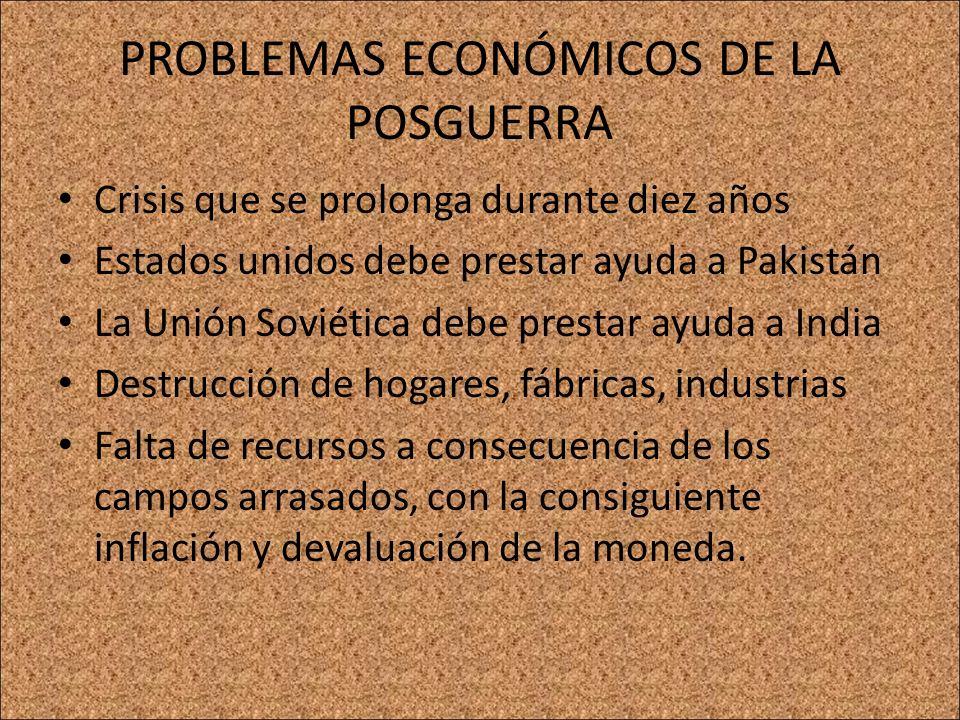 PROBLEMAS ECONÓMICOS DE LA POSGUERRA Crisis que se prolonga durante diez años Estados unidos debe prestar ayuda a Pakistán La Unión Soviética debe pre