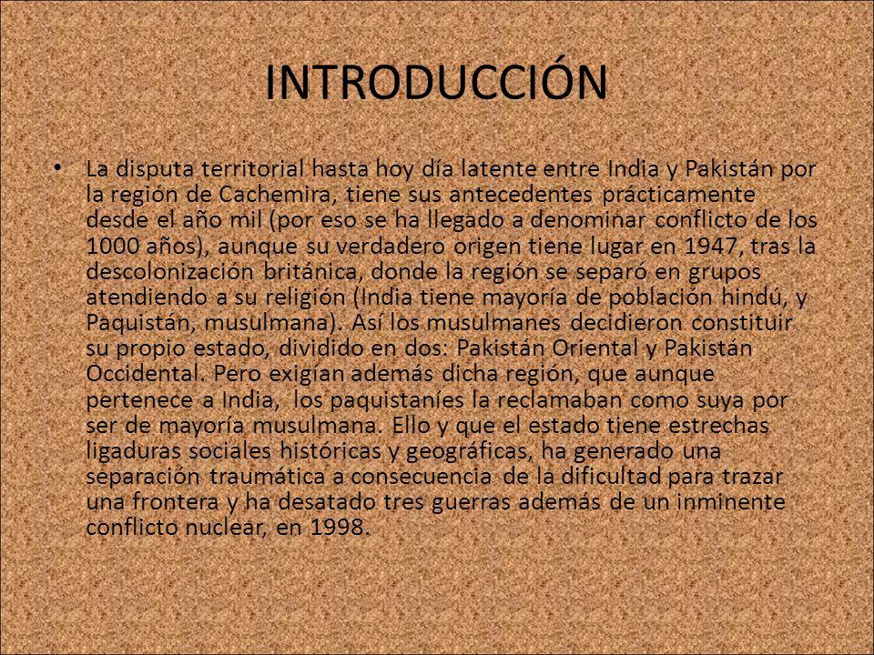 INTRODUCCIÓN La disputa territorial hasta hoy día latente entre India y Pakistán por la región de Cachemira, tiene sus antecedentes prácticamente desd