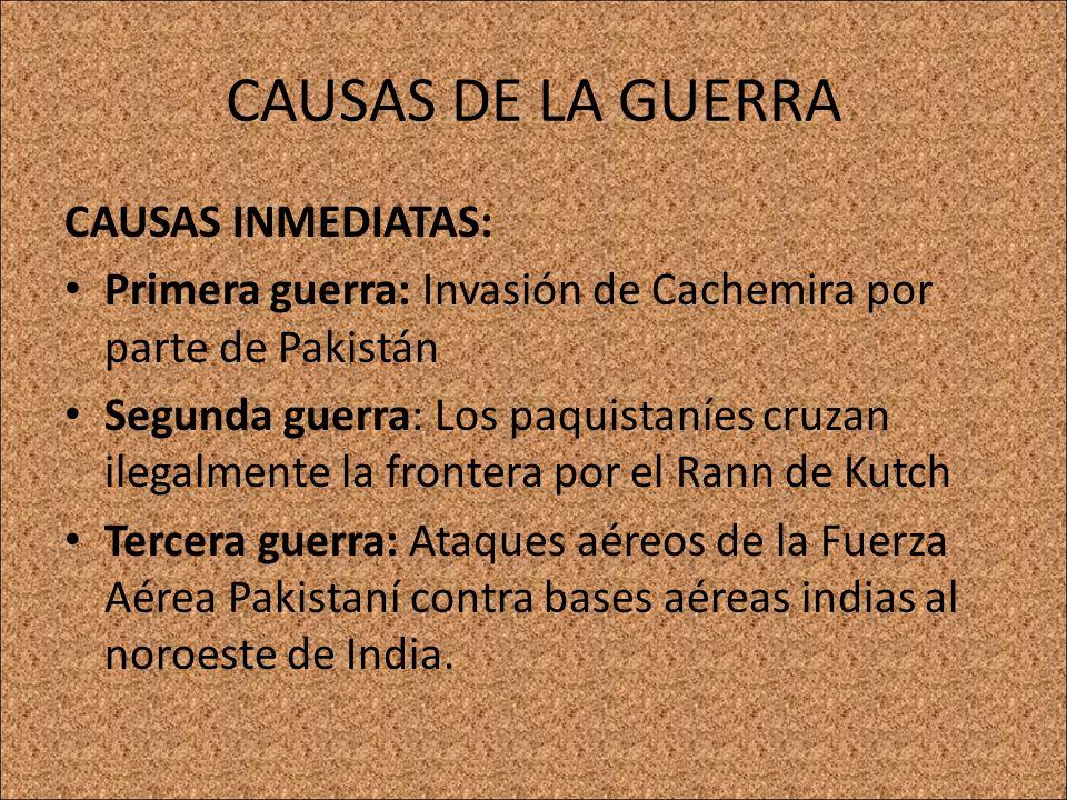 CAUSAS DE LA GUERRA CAUSAS A CORTO PLAZO: Primera guerra: Independencia de India y Pakistán tras la retirada británica del sur de Asia en 1947; por lo cual el mandatario del principado de Cachemira, Hari Singh, se encontró en la disyuntiva de elegir libremente el adherirse al gobierno de la India, o bien al de Pakistán, o a optar por la independencia del territorio de Cachemira.