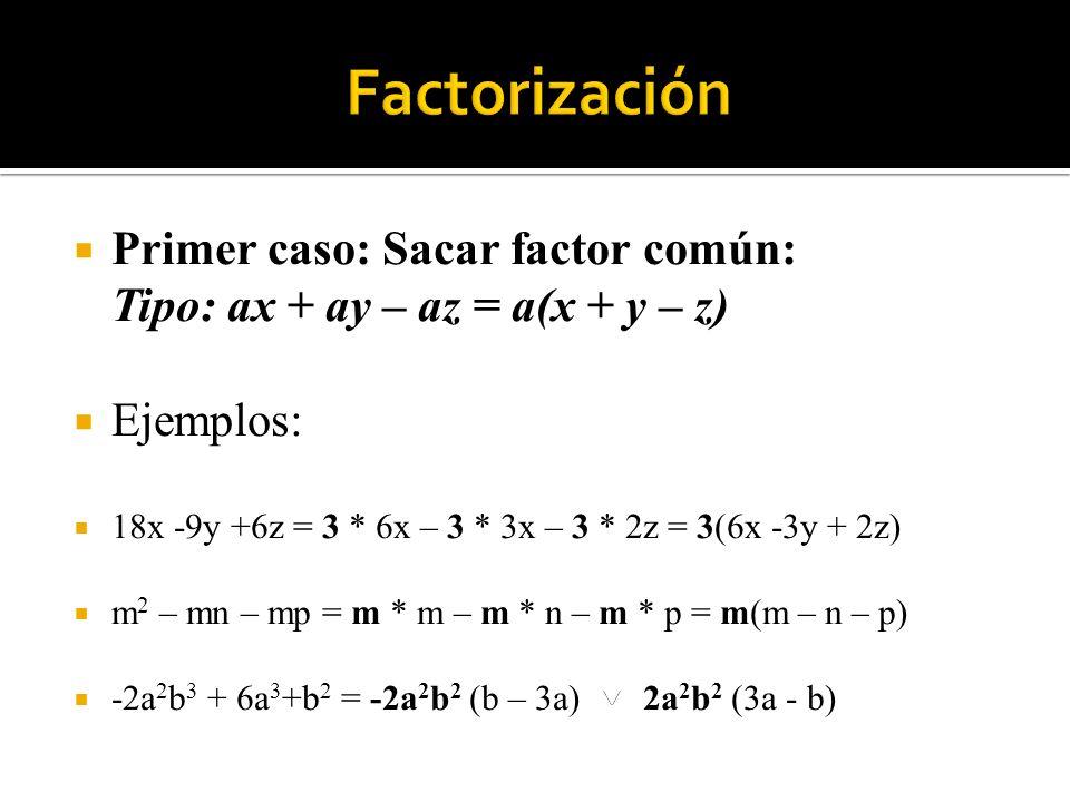 Primer caso: Sacar factor común: Tipo: ax + ay – az = a(x + y – z) Ejemplos: 18x -9y +6z = 3 * 6x – 3 * 3x – 3 * 2z = 3(6x -3y + 2z) m 2 – mn – mp = m