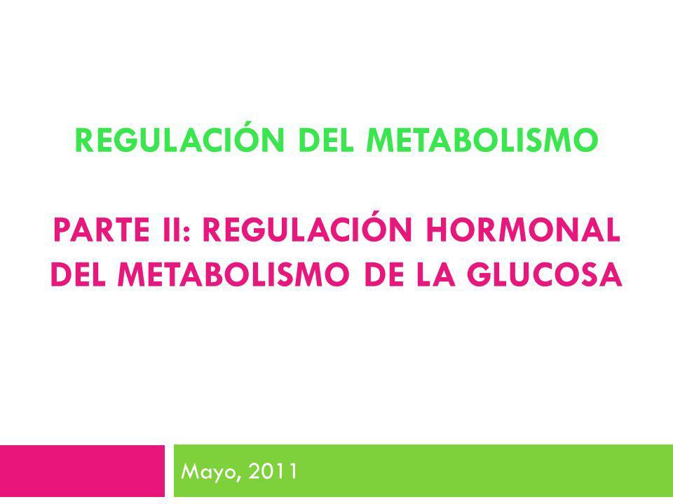 REGULACIÓN DEL METABOLISMO PARTE II: REGULACIÓN HORMONAL DEL METABOLISMO DE LA GLUCOSA Mayo, 2011