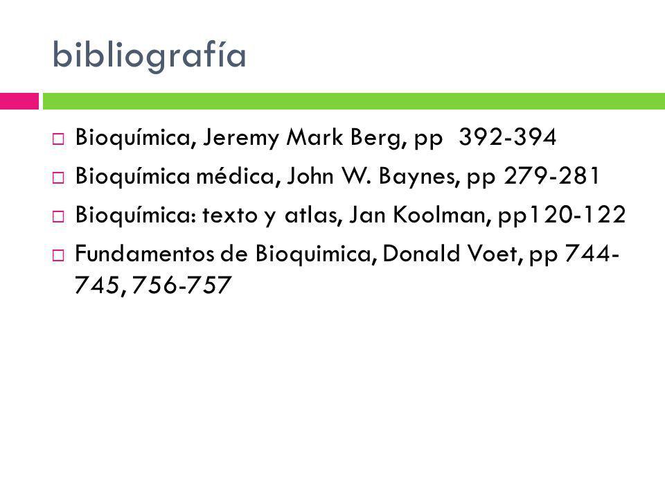 bibliografía Bioquímica, Jeremy Mark Berg, pp 392-394 Bioquímica médica, John W. Baynes, pp 279-281 Bioquímica: texto y atlas, Jan Koolman, pp120-122