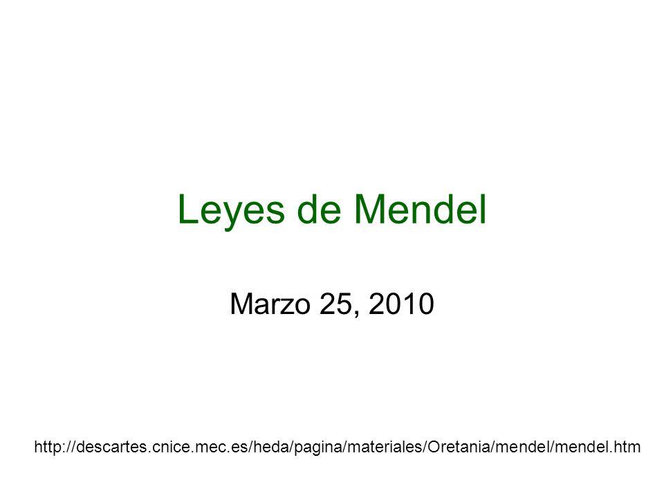 Leyes de Mendel Marzo 25, 2010 http://descartes.cnice.mec.es/heda/pagina/materiales/Oretania/mendel/mendel.htm