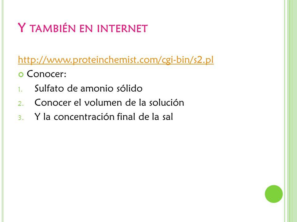 Y TAMBIÉN EN INTERNET http://www.proteinchemist.com/cgi-bin/s2.pl Conocer: 1. Sulfato de amonio sólido 2. Conocer el volumen de la solución 3. Y la co