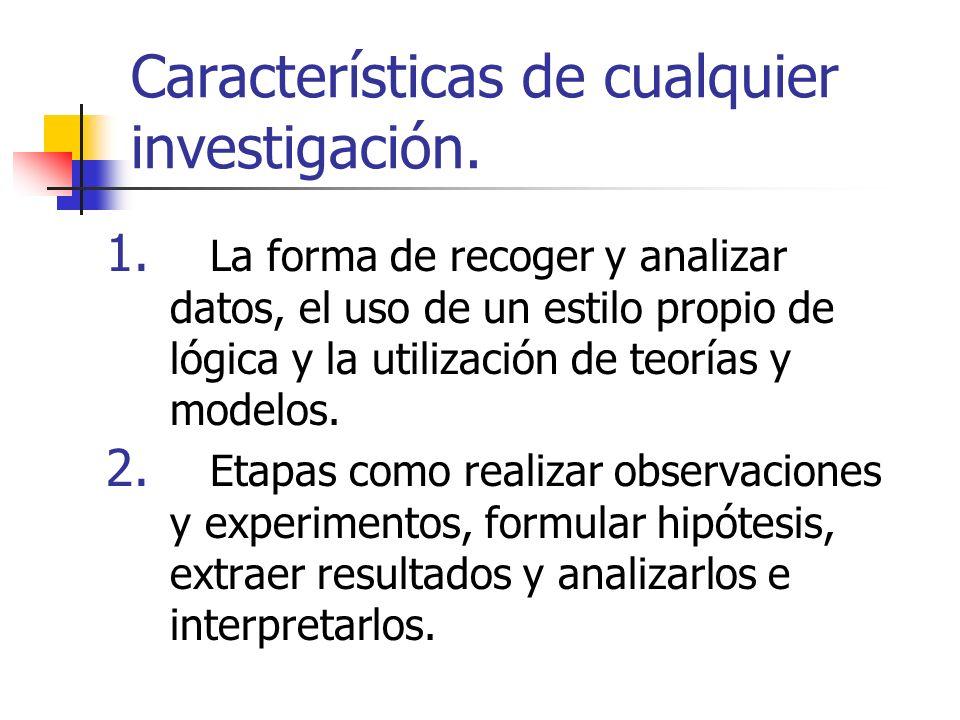 Características de cualquier investigación. 1. La forma de recoger y analizar datos, el uso de un estilo propio de lógica y la utilización de teorías
