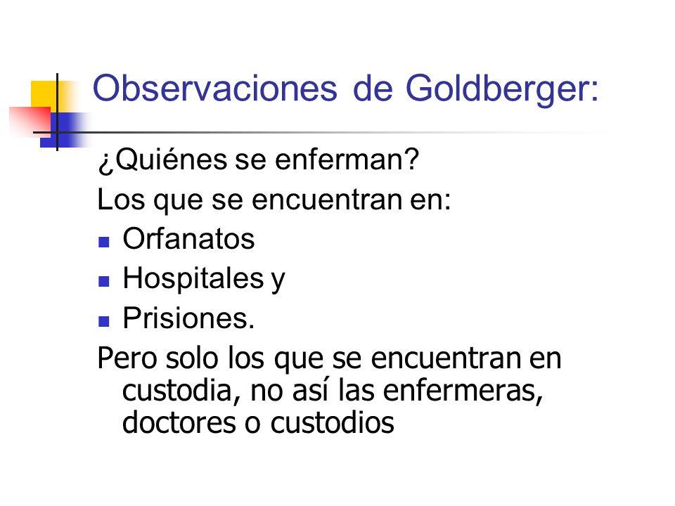 Observaciones de Goldberger: ¿Quiénes se enferman? Los que se encuentran en: Orfanatos Hospitales y Prisiones. Pero solo los que se encuentran en cust