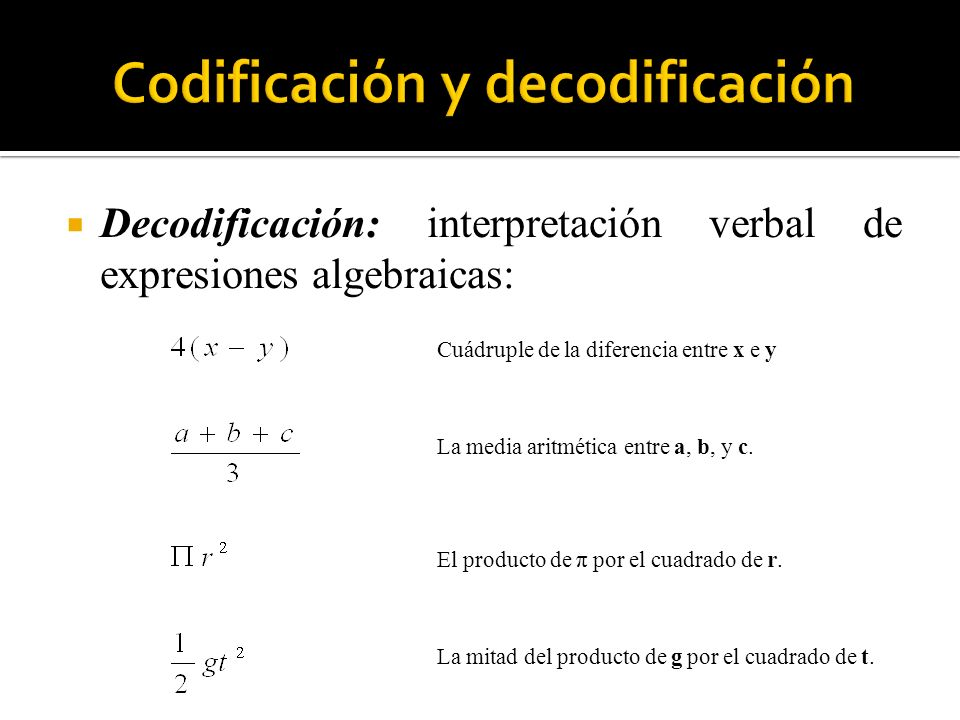 Decodificación: interpretación verbal de expresiones algebraicas: Cuádruple de la diferencia entre x e y La media aritmética entre a, b, y c. El produ