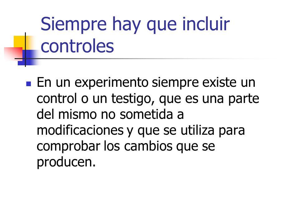 Siempre hay que incluir controles En un experimento siempre existe un control o un testigo, que es una parte del mismo no sometida a modificaciones y