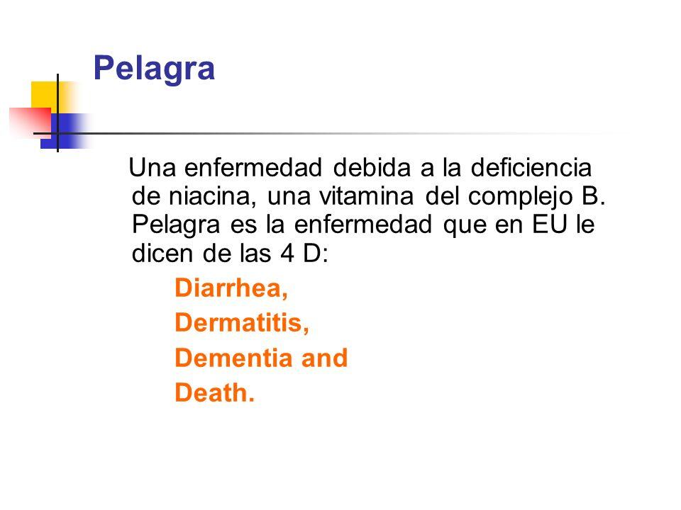 Pelagra Una enfermedad debida a la deficiencia de niacina, una vitamina del complejo B. Pelagra es la enfermedad que en EU le dicen de las 4 D: Diarrh