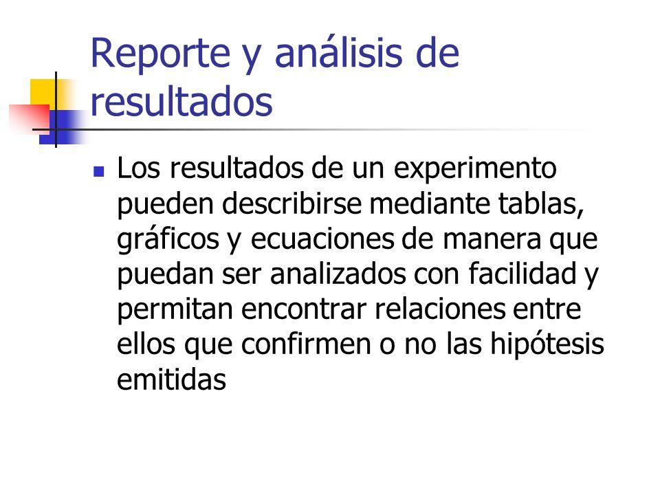 Reporte y análisis de resultados Los resultados de un experimento pueden describirse mediante tablas, gráficos y ecuaciones de manera que puedan ser a