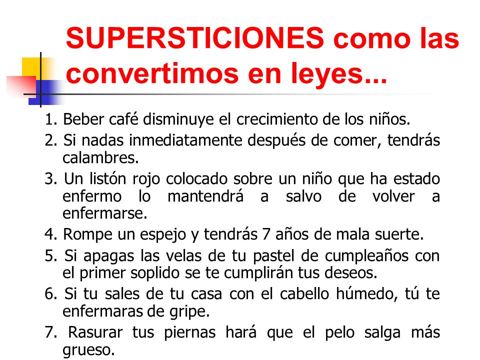 SUPERSTICIONES como las convertimos en leyes... 1. Beber café disminuye el crecimiento de los niños. 2. Si nadas inmediatamente después de comer, tend