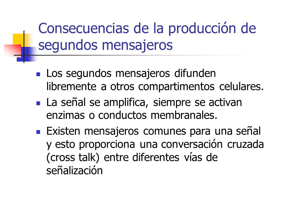 Consecuencias de la producción de segundos mensajeros Los segundos mensajeros difunden libremente a otros compartimentos celulares. La señal se amplif