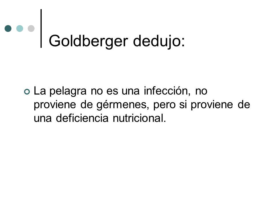 Goldberger dedujo: La pelagra no es una infección, no proviene de gérmenes, pero si proviene de una deficiencia nutricional.