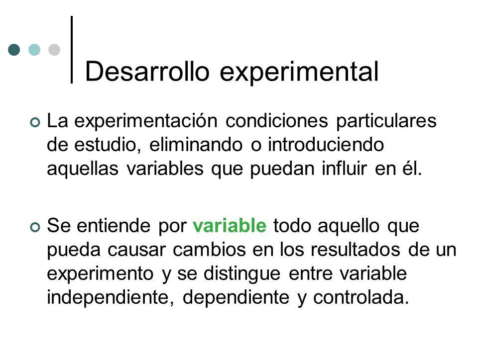 Desarrollo experimental La experimentación condiciones particulares de estudio, eliminando o introduciendo aquellas variables que puedan influir en él.