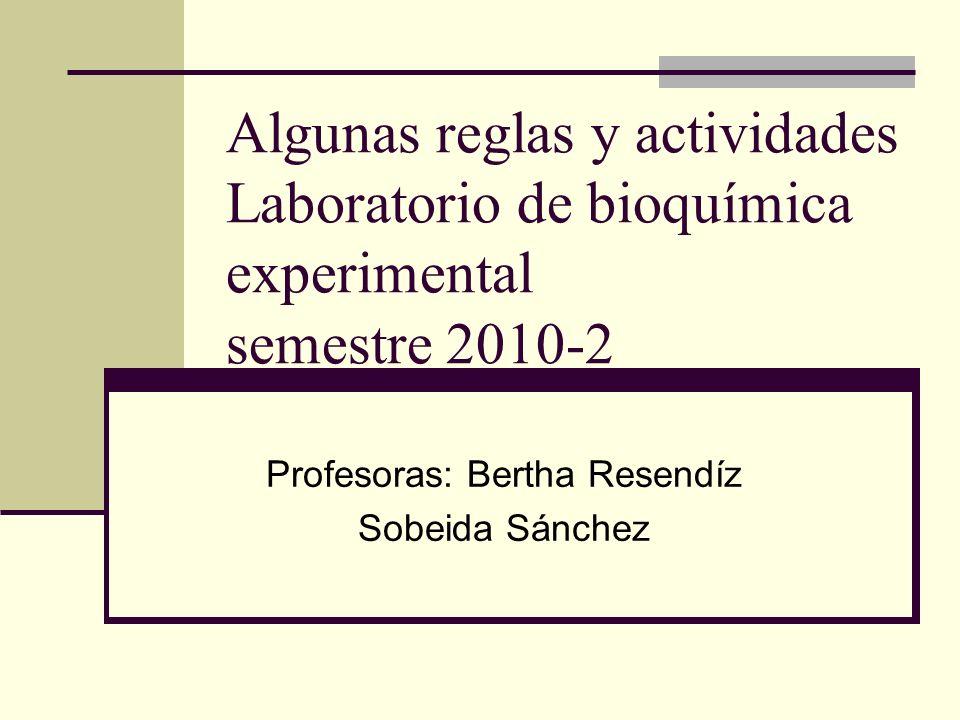 Algunas reglas y actividades Laboratorio de bioquímica experimental semestre 2010-2 Profesoras: Bertha Resendíz Sobeida Sánchez