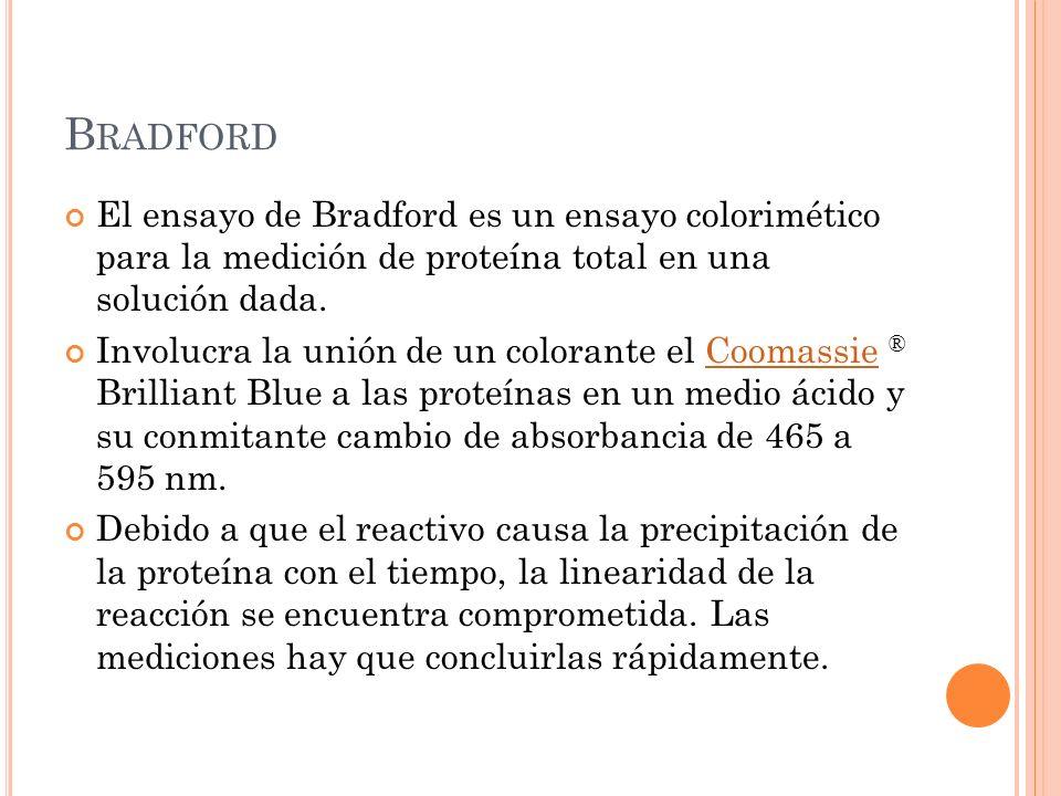B RADFORD El ensayo de Bradford es un ensayo colorimético para la medición de proteína total en una solución dada. Involucra la unión de un colorante
