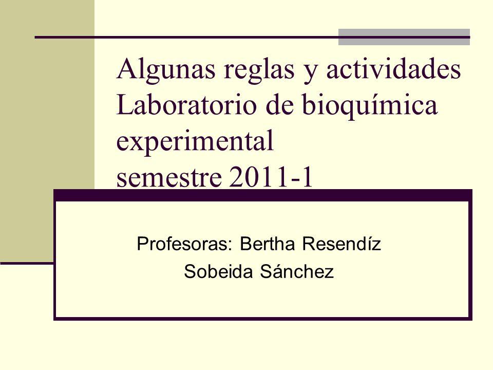 Algunas reglas y actividades Laboratorio de bioquímica experimental semestre 2011-1 Profesoras: Bertha Resendíz Sobeida Sánchez