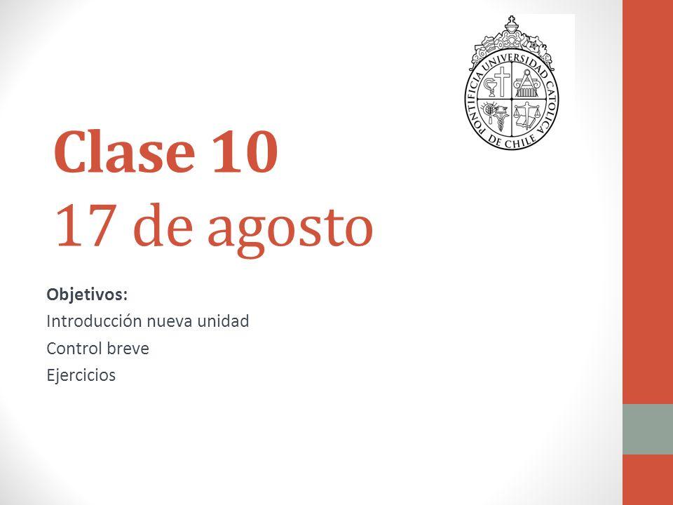Clase 10 17 de agosto Objetivos: Introducción nueva unidad Control breve Ejercicios