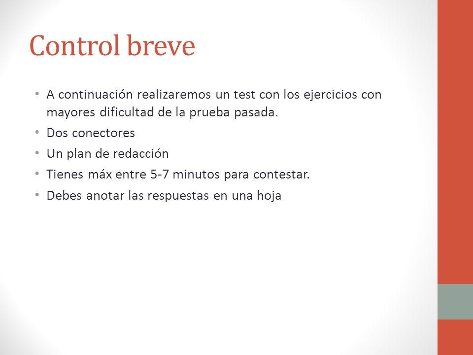Control breve A continuación realizaremos un test con los ejercicios con mayores dificultad de la prueba pasada. Dos conectores Un plan de redacción T
