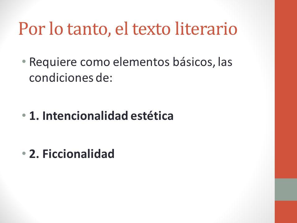 Por lo tanto, el texto literario Requiere como elementos básicos, las condiciones de: 1. Intencionalidad estética 2. Ficcionalidad