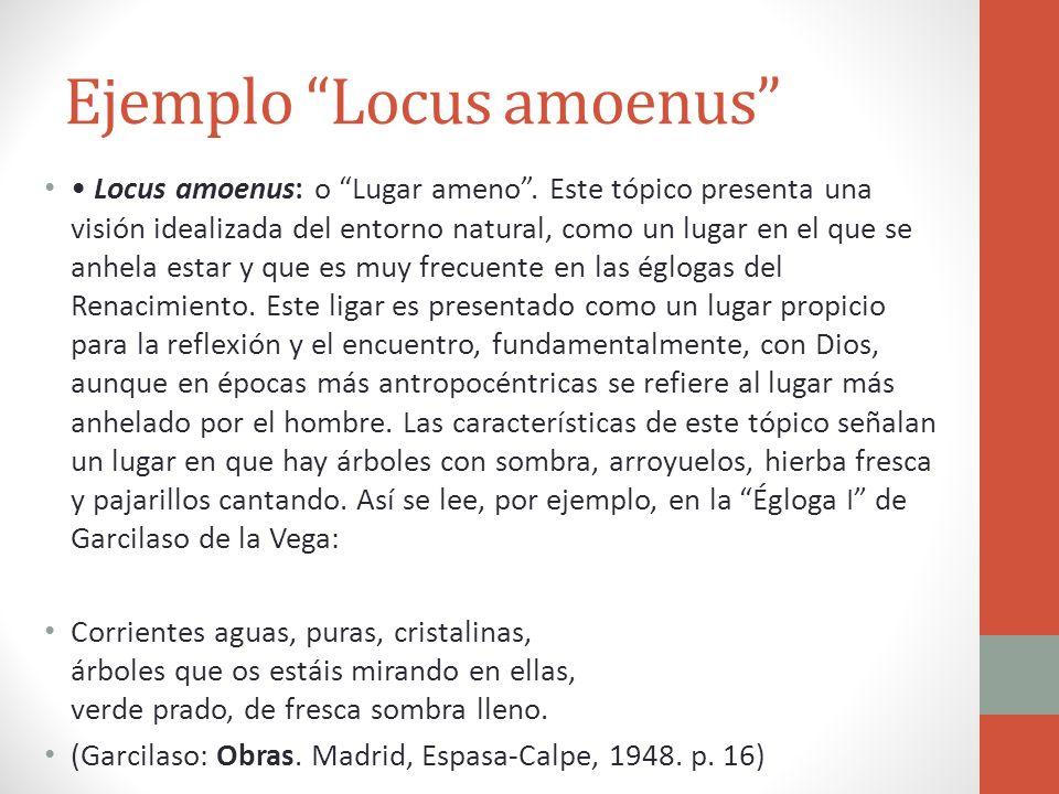Ejemplo Locus amoenus Locus amoenus: o Lugar ameno. Este tópico presenta una visión idealizada del entorno natural, como un lugar en el que se anhela