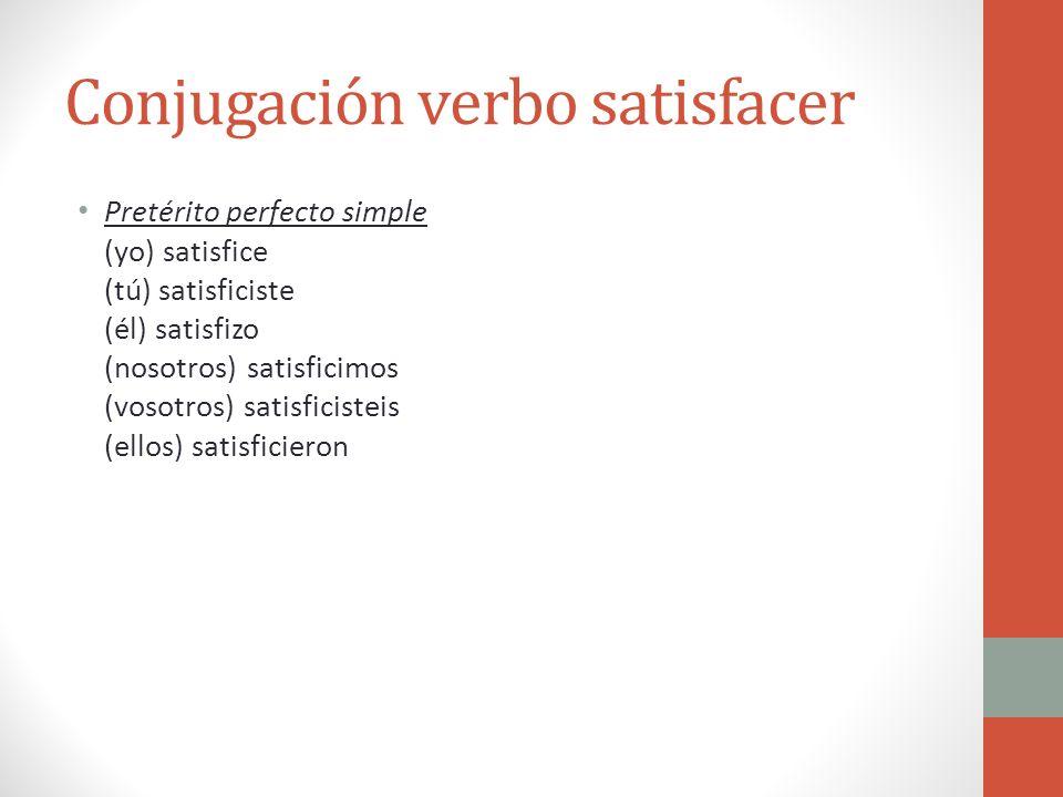 Conjugación verbo satisfacer Pretérito perfecto simple (yo) satisfice (tú) satisficiste (él) satisfizo (nosotros) satisficimos (vosotros) satisficiste