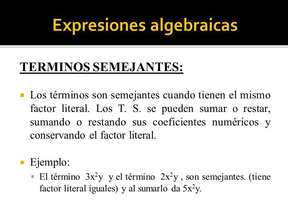TERMINOS SEMEJANTES: Los términos son semejantes cuando tienen el mismo factor literal. Los T. S. se pueden sumar o restar, sumando o restando sus coe